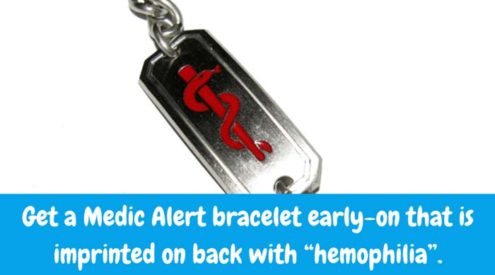 "Medic Alert Bracelet Get a Medic Alert bracelet early-on that is imprinted on back with ""hemophilia"". The 24-hour phone number for Medic Alert Foundation is also inscribed for the benefit of emergency care providers. Attach to your infant's ankle. Once it fits his/her wrist, make sure your kid never leaves home without it."