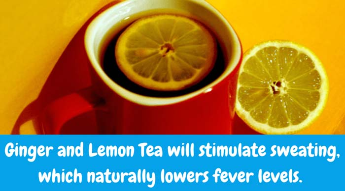 Ginger and Lemon Tea – Will stimulate sweating, which naturally lowers fever levels. Finely grate three teaspoons fresh ginger. Add to one cup of boiling water. Let steep. Strain well and add lemon.