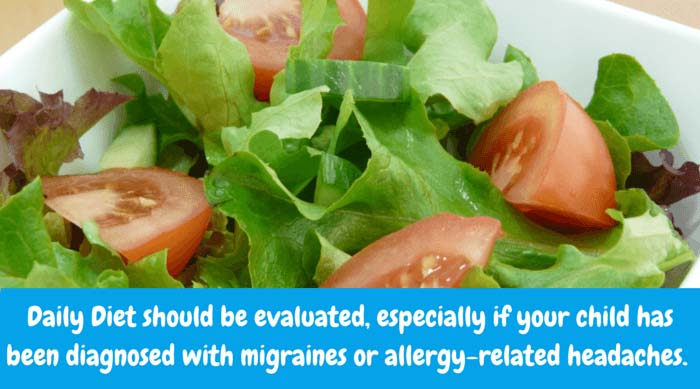 Daily Diet should be evaluated, especially if your child has been diagnosed with migraines or allergy-related headaches. Some culprits include: hot dogs, banana, onions, chocolate and peanuts. MSG is a huge offender - even to the extent of causing anaphylactic shock - which is potentially life-threatening.