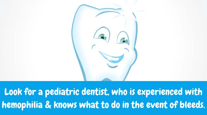 Pediatric Dental Care Be mindful that bleeding can occur when the hygienist cleans your child's teeth. Look for a pediatric dentist, who is experienced with hemophilia and knows what to do in the event of bleeds.