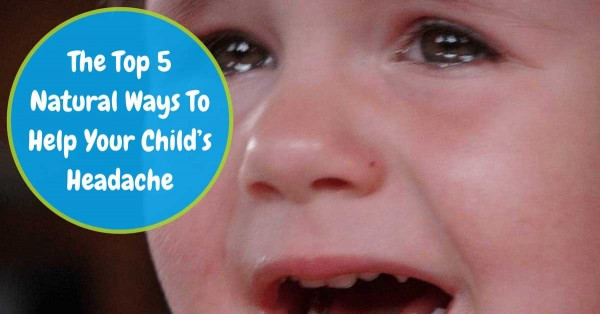The Top 5 Natural Ways To Help Your Child's Headache